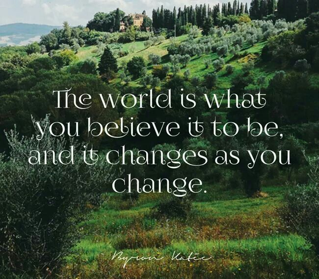 the world is what you believe it to be and it changes as you change