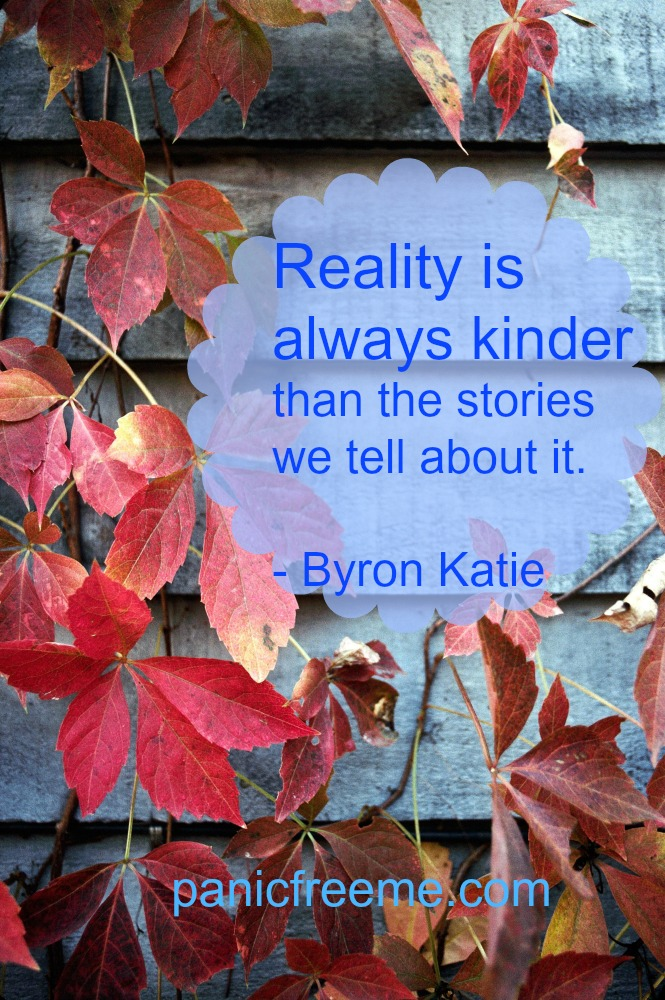 reality is always kinder than the stories we tell about it -byron katie