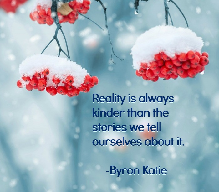 Reality is always kinder than the stories we tell ourselves about it Byron Katie